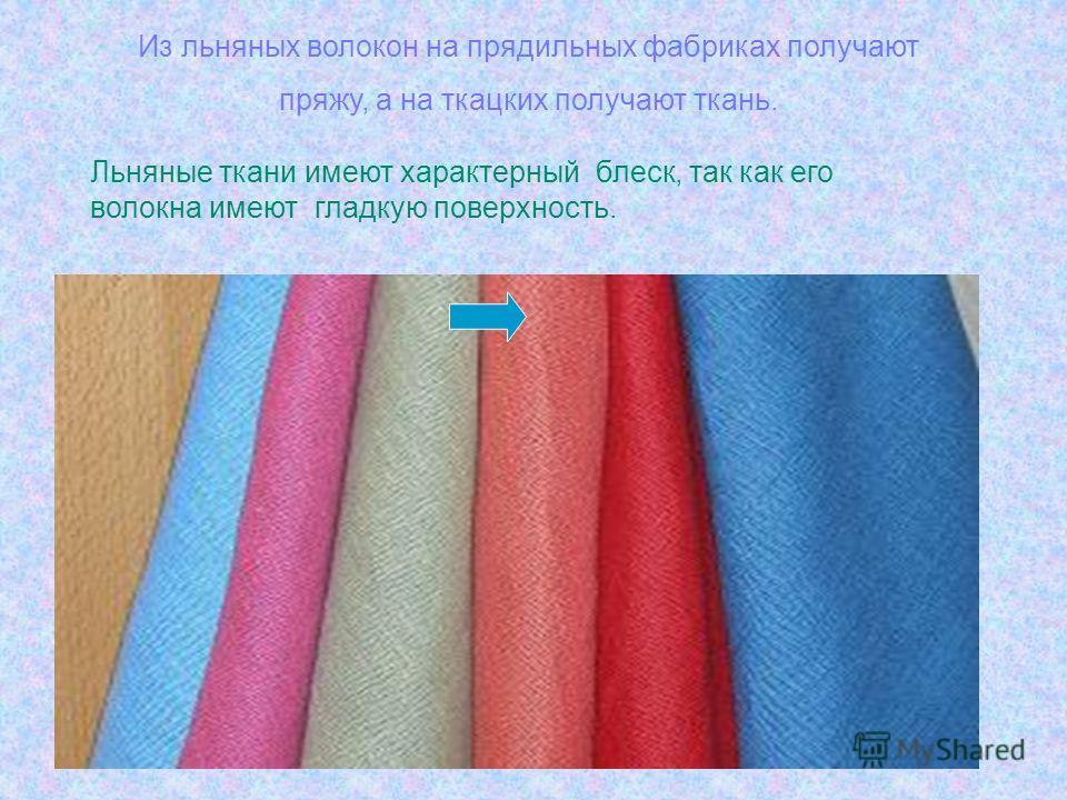 Из льняных волокон на прядильных фабриках получают пряжу, а на ткацких получают ткань. Льняные ткани имеют характерный блеск, так как его волокна имеют гладкую поверхность.