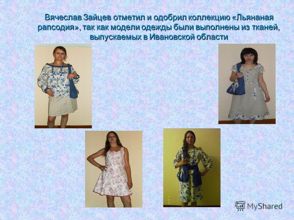 . Вячеслав Зайцев отметил и одобрил коллекцию «Льянаная рапсодия», так как модели одежды были выполнены из тканей, выпускаемых в Ивановской области