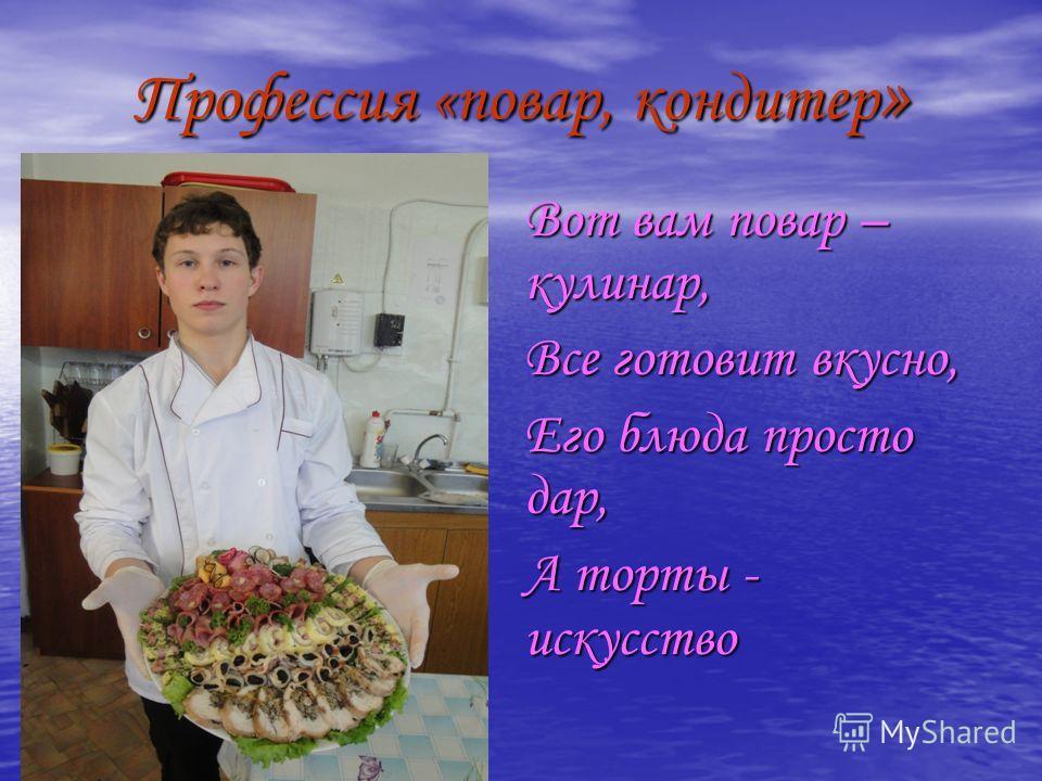Профессия «повар, кондитер » Вот вам повар – кулинар, Все готовит вкусно, Его блюда просто дар, А торты - искусство