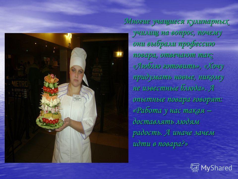 Многие учащиеся кулинарных училищ на вопрос, почему они выбрали профессию повара, отвечают так: «Люблю готовить», «Хочу придумать новые, никому не известные блюда». А опытные повара говорят: «Работа у нас такая – доставлять людям радость. А иначе зач