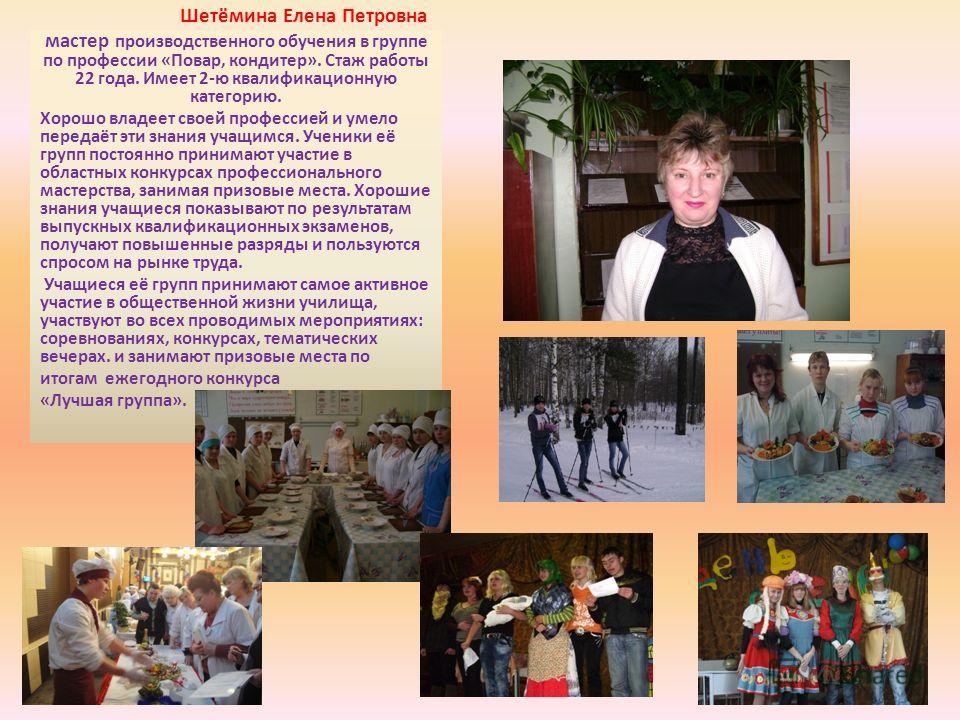 Шетёмина Елена Петровна мастер производственного обучения в группе по профессии «Повар, кондитер». Стаж работы 22 года. Имеет 2-ю квалификационную категорию. Хорошо владеет своей профессией и умело передаёт эти знания учащимся. Ученики её групп посто