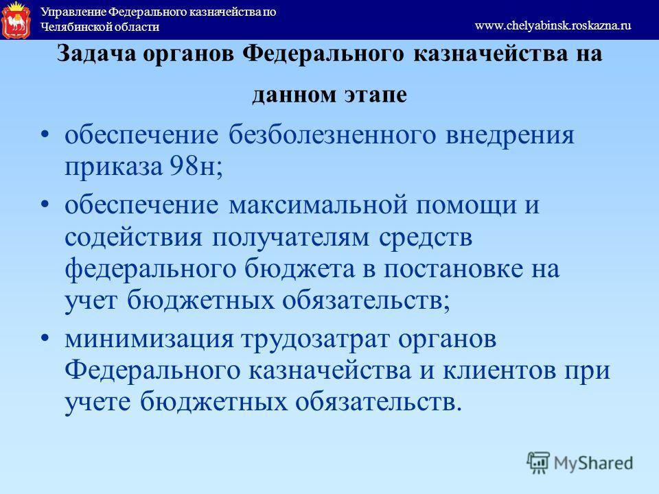 Управление Федерального казначейства по Челябинской области www.chelyabinsk.roskazna.ru Задача органов Федерального казначейства на данном этапе обеспечение безболезненного внедрения приказа 98н; обеспечение максимальной помощи и содействия получател