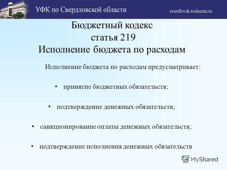 Бюджетный кодекс статья 219 Исполнение бюджета по расходам Исполнение бюджета по расходам предусматривает: принятие бюджетных обязательств; подтверждение денежных обязательств; санкционирование оплаты денежных обязательств; подтверждение исполнения д