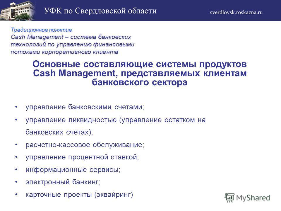 Традиционное понятие Cash Management – система банковских технологий по управлению финансовыми потоками корпоративного клиента Основные составляющие системы продуктов Cash Management, представляемых клиентам банковского сектора управление банковскими