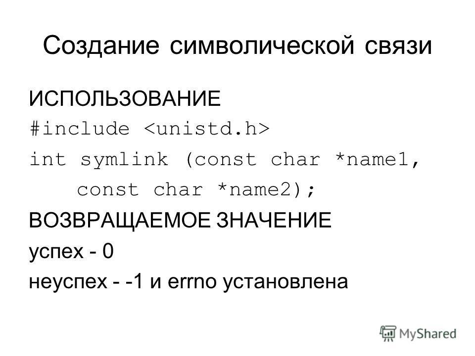 Создание символической связи ИСПОЛЬЗОВАНИЕ #include int symlink (const char *name1, const char *name2); ВОЗВРАЩАЕМОЕ ЗНАЧЕНИЕ успех - 0 неуспех - -1 и errno установлена