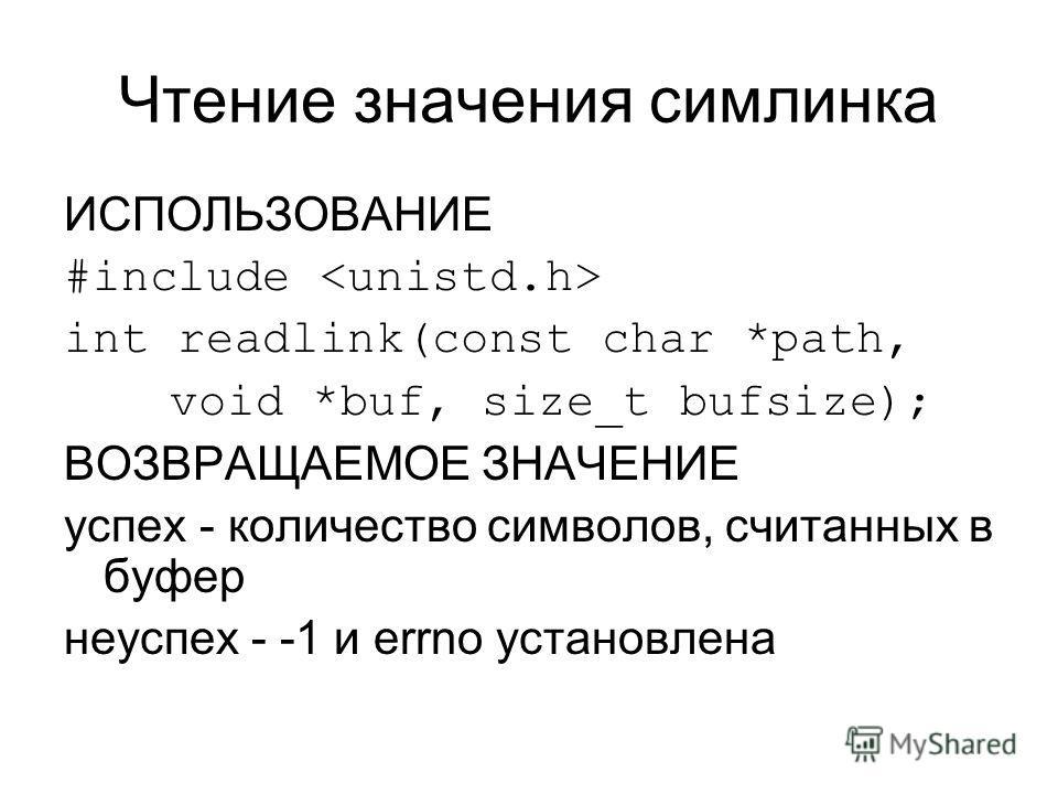 Чтение значения симлинка ИСПОЛЬЗОВАНИЕ #include int readlink(const char *path, void *buf, size_t bufsize); ВОЗВРАЩАЕМОЕ ЗНАЧЕНИЕ успех - количество символов, считанных в буфер неуспех - -1 и errno установлена
