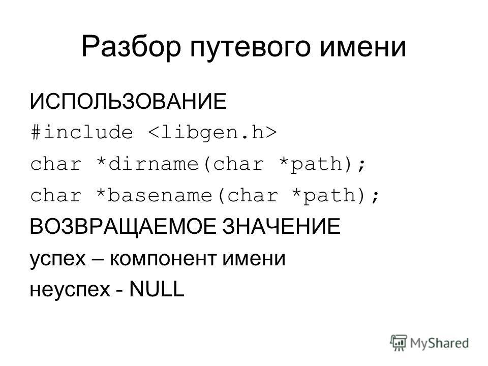 Разбор путевого имени ИСПОЛЬЗОВАНИЕ #include char *dirname(char *path); char *basename(char *path); ВОЗВРАЩАЕМОЕ ЗНАЧЕНИЕ успех – компонент имени неуспех - NULL