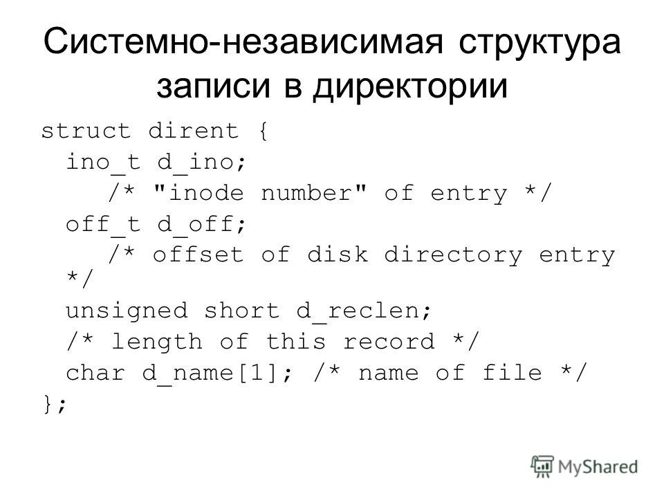 Системно-независимая структура записи в директории struct dirent { ino_t d_ino; /* inode number of entry */ off_t d_off; /* offset of disk directory entry */ unsigned short d_reclen; /* length of this record */ char d_name[1]; /* name of file */ };
