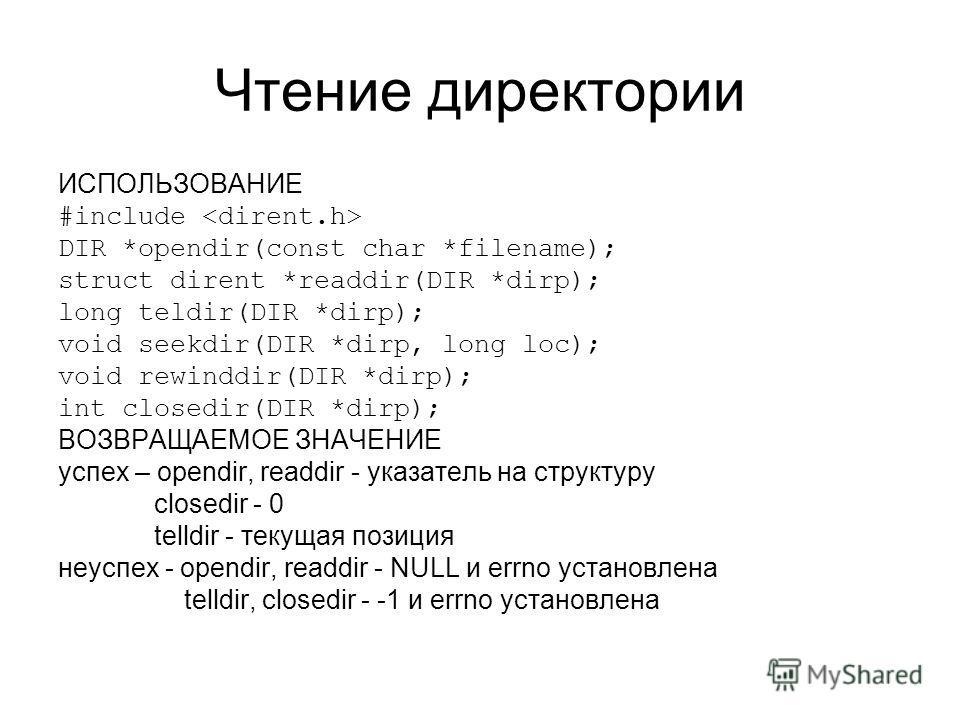 Чтение директории ИСПОЛЬЗОВАНИЕ #include DIR *opendir(const char *filename); struct dirent *readdir(DIR *dirp); long teldir(DIR *dirp); void seekdir(DIR *dirp, long loc); void rewinddir(DIR *dirp); int closedir(DIR *dirp); ВОЗВРАЩАЕМОЕ ЗНАЧЕНИЕ успех