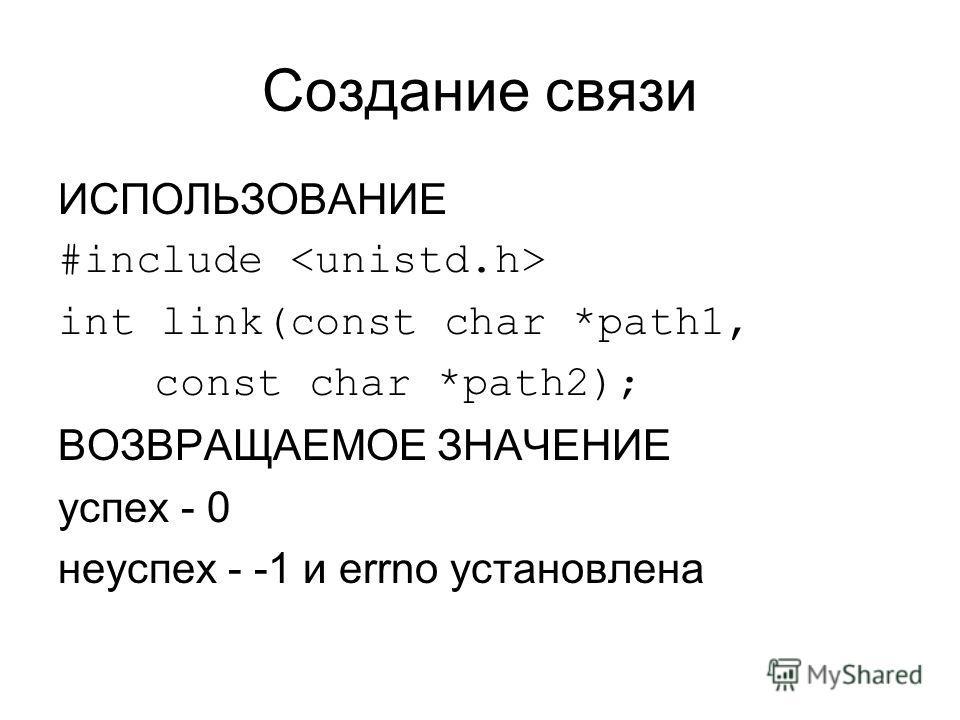 Создание связи ИСПОЛЬЗОВАНИЕ #include int link(const char *path1, const char *path2); ВОЗВРАЩАЕМОЕ ЗНАЧЕНИЕ успех - 0 неуспех - -1 и errno установлена