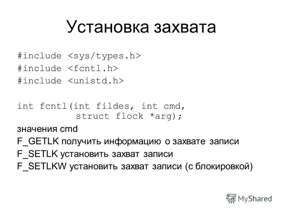 Установка захвата #include int fcntl(int fildes, int cmd, struct flock *arg); значения cmd F_GETLK получить информацию о захвате записи F_SETLK установить захват записи F_SETLKW установить захват записи (с блокировкой)