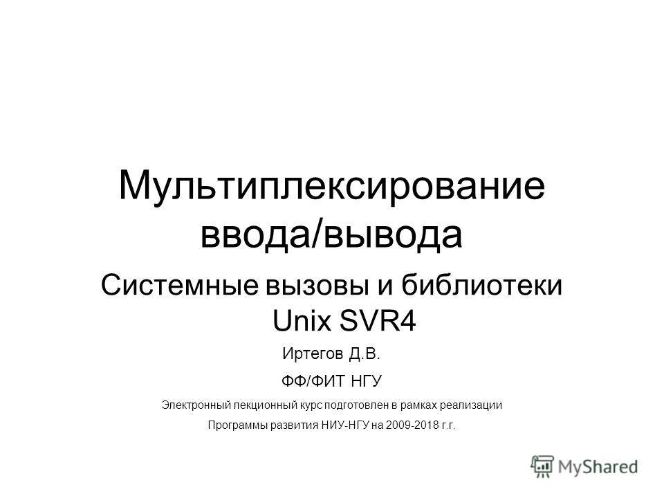 Мультиплексирование ввода/вывода Системные вызовы и библиотеки Unix SVR4 Иртегов Д.В. ФФ/ФИТ НГУ Электронный лекционный курс подготовлен в рамках реализации Программы развития НИУ-НГУ на 2009-2018 г.г.
