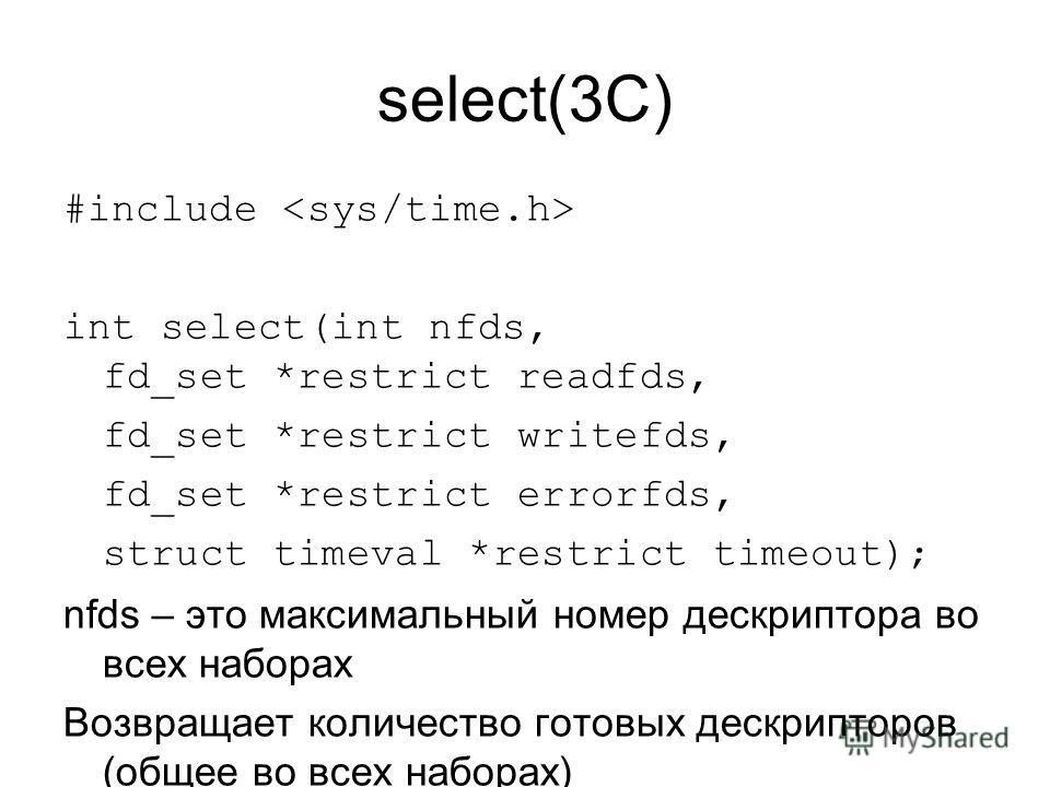 select(3C) #include int select(int nfds, fd_set *restrict readfds, fd_set *restrict writefds, fd_set *restrict errorfds, struct timeval *restrict timeout); nfds – это максимальный номер дескриптора во всех наборах Возвращает количество готовых дескри