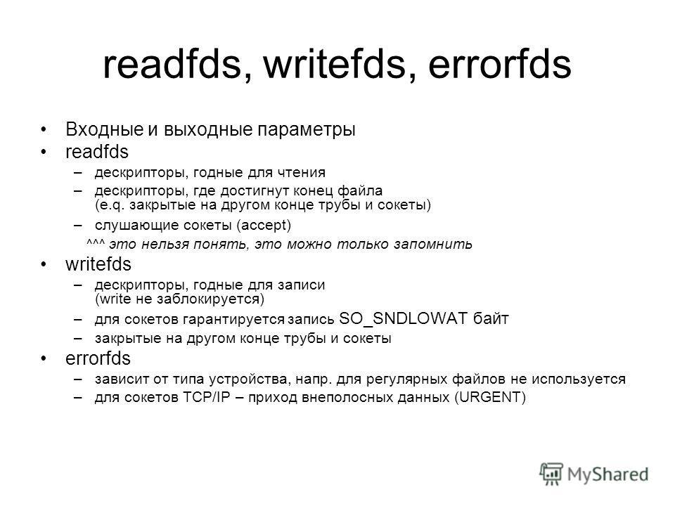 readfds, writefds, errorfds Входные и выходные параметры readfds –дескрипторы, годные для чтения –дескрипторы, где достигнут конец файла (e.q. закрытые на другом конце трубы и сокеты) –слушающие сокеты (accept) ^^^ это нельзя понять, это можно только