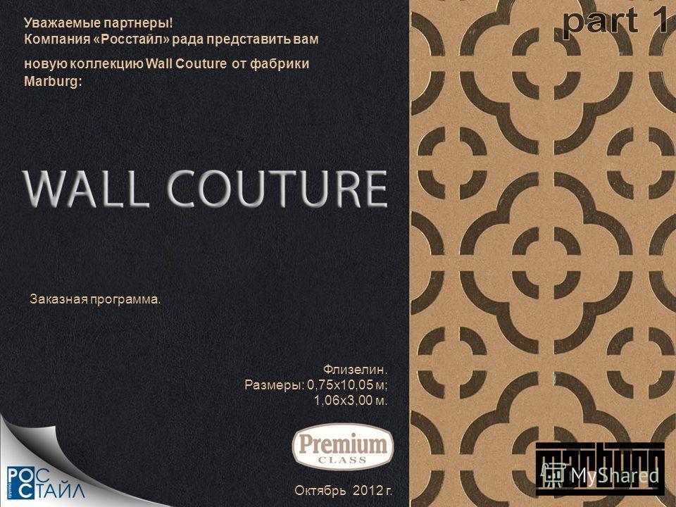 Уважаемые партнеры! Компания «Росстайл» рада представить вам новую коллекцию Wall Couture от фабрики Marburg: Октябрь 2012 г. Флизелин. Размеры: 0,75х10,05 м; 1,06х3,00 м. Заказная программа.