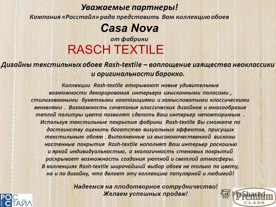 Коллекции Rash-textile открывают новые удивительные возможности декорирования интерьера изысканными полосами, стилизованными букетными композициями и замысловатыми классическими вензелями. Возможность сочетания классических дизайнов и многообразие те