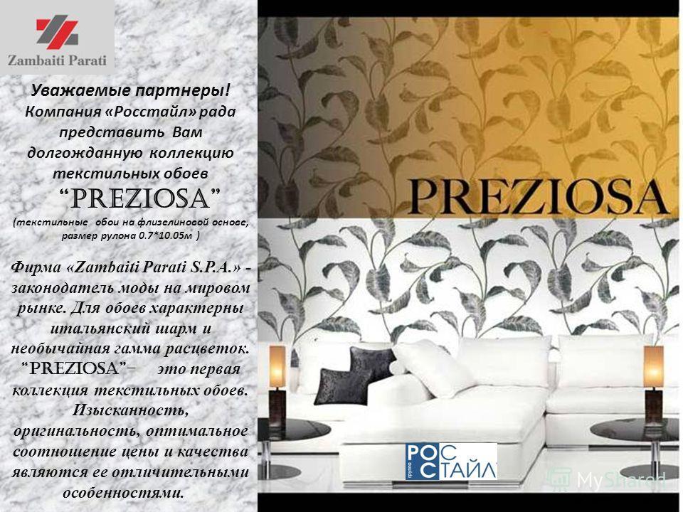 Уважаемые партнеры! Компания «Росстайл» рада представить Вам долгожданную коллекцию текстильных обоев preziosa (текстильные обои на флизелиновой основе, размер рулона 0.7*10.05м ) Фирма «Zambaiti Parati S.P.A.» - законодатель моды на мировом рынке. Д