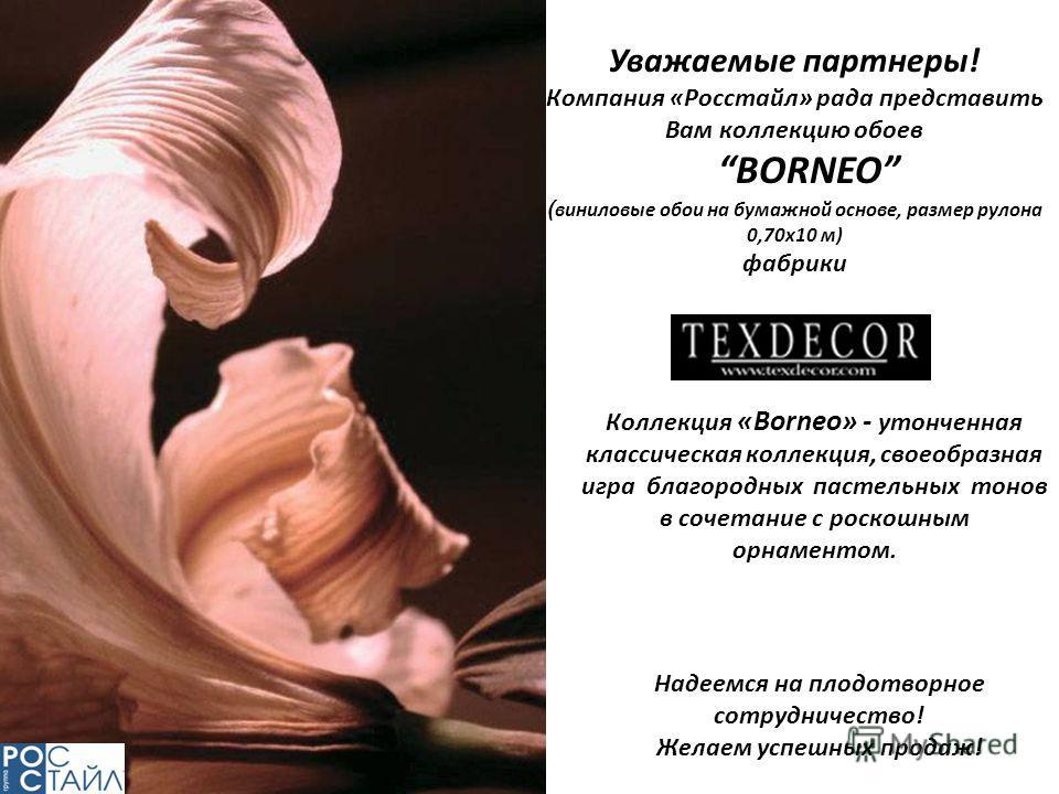 Уважаемые партнеры! Компания «Росстайл» рада представить Вам коллекцию обоев BORNEO ( виниловые обои на бумажной основе, размер рулона 0,70х10 м) фабрики Надеемся на плодотворное сотрудничество! Желаем успешных продаж! Коллекция «Borneo» - утонченная