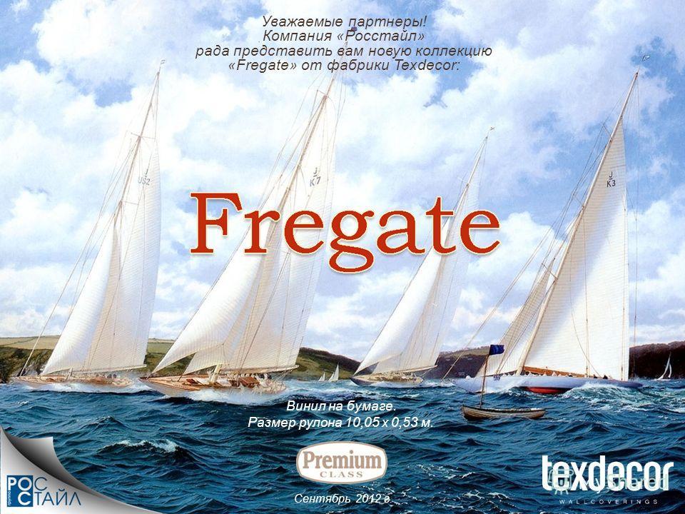 Сентябрь 2012 г. Уважаемые партнеры! Компания «Росстайл» рада представить вам новую коллекцию «Fregate» от фабрики Texdecor: Винил на бумаге. Размер рулона 10,05 х 0,53 м.