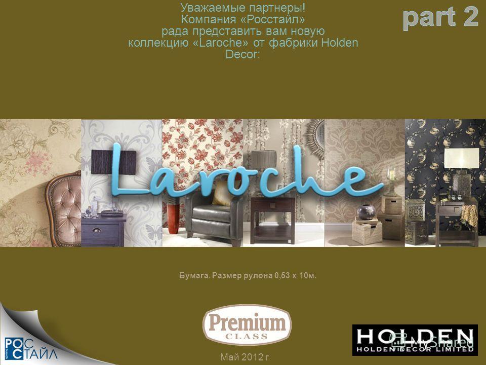 Уважаемые партнеры! Компания «Росстайл» рада представить вам новую коллекцию «Laroche» от фабрики Holden Decor: Май 2012 г. Бумага. Размер рулона 0,53 х 10м.