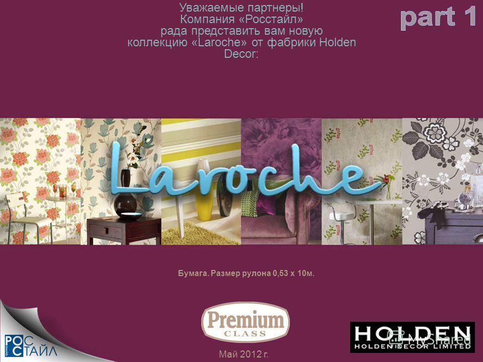Май 2012 г. Бумага. Размер рулона 0,53 х 10м. Уважаемые партнеры! Компания «Росстайл» рада представить вам новую коллекцию «Laroche» от фабрики Holden Decor: