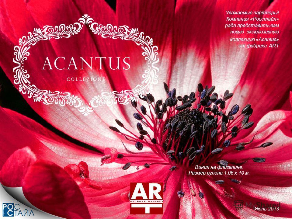 Винил на флизелине. Размер рулона 1,06 х 10 м. Уважаемые партнеры! Компания «Росстайл» рада представить вам новую эксклюзивную коллекцию «Acantus» от фабрики ART Июнь 2013