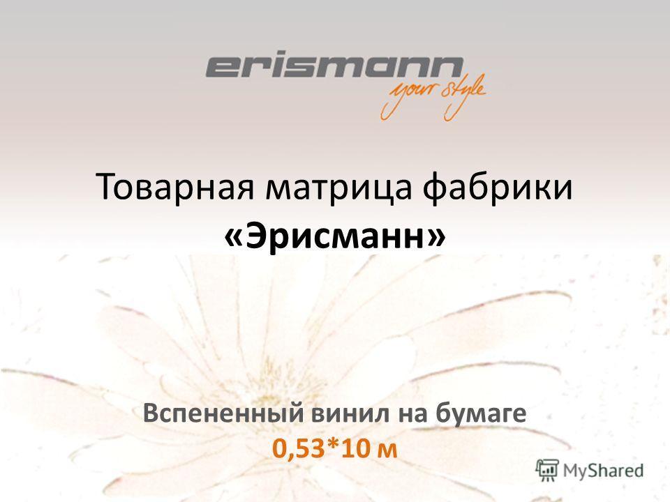 Товарная матрица фабрики «Эрисманн» Вспененный винил на бумаге 0,53*10 м
