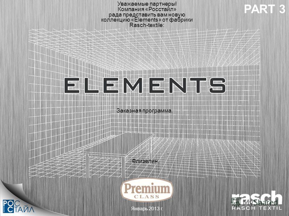 Флизелин. Уважаемые партнеры! Компания «Росстайл» рада представить вам новую коллекцию «Elements» от фабрики Rasch-textile: Январь 2013 г. Заказная программа. PART 3