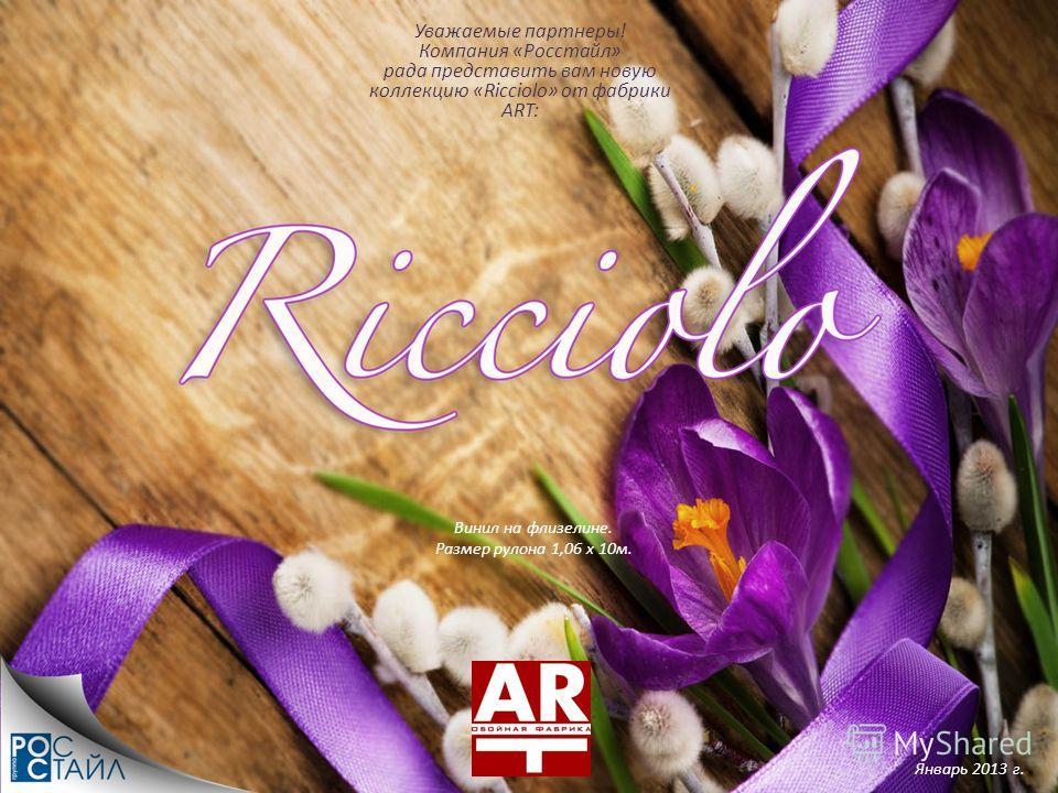 Винил на флизелине. Размер рулона 1,06 х 10м. Уважаемые партнеры! Компания «Росстайл» рада представить вам новую коллекцию «Ricciolo» от фабрики ART: Январь 2013 г.