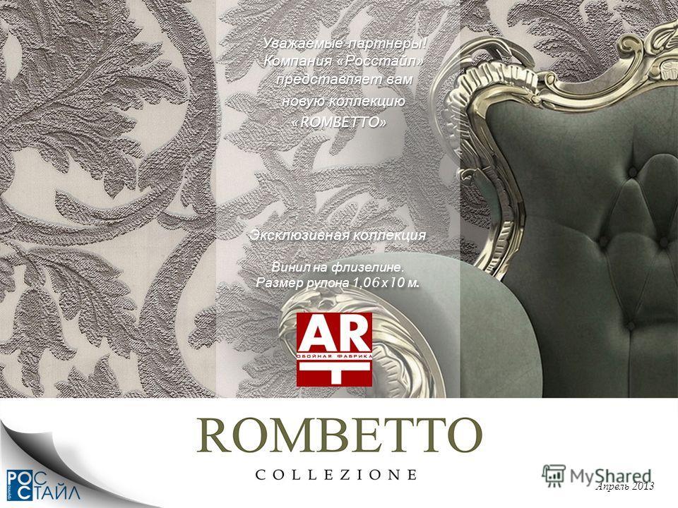 Уважаемые партнеры ! Компания « Росстайл » представляет вам Уважаемые партнеры ! Компания « Росстайл » представляет вам новую коллекцию новую коллекцию «ROMBETTO» Апрель 2013 Эксклюзивная коллекция Винил на флизелине. Размер рулона 1,06 х 10 м. Экскл
