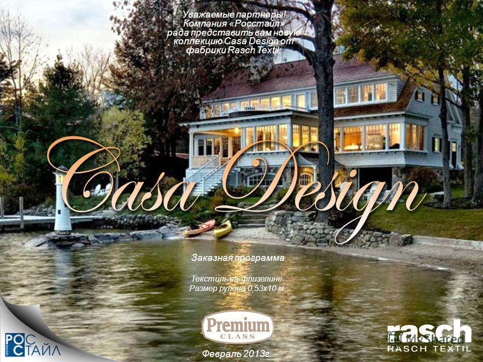 Уважаемые партнеры! Компания «Росстайл» рада представить вам новую коллекцию Casa Design от фабрики Rasch Textil: Февраль 2013г. Текстиль на флизелине. Размер рулона 0,53х10 м. Заказная программа
