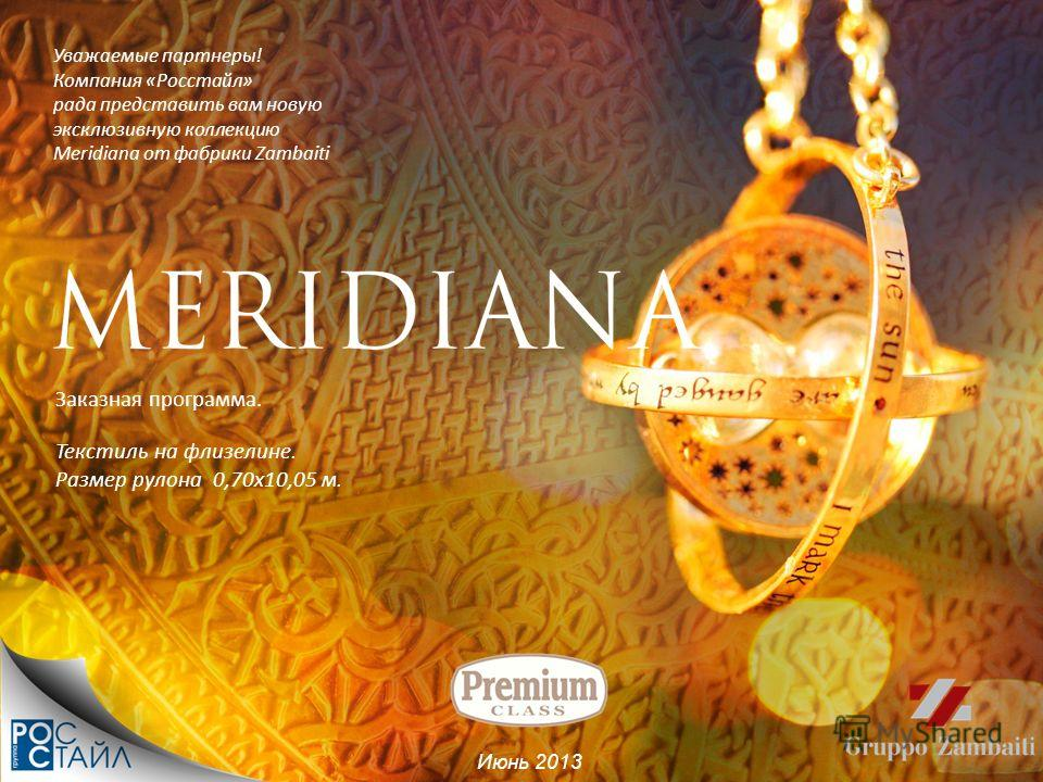 Уважаемые партнеры! Компания «Росстайл» рада представить вам новую эксклюзивную коллекцию Meridiana от фабрики Zambaiti Июнь 2013 Текстиль на флизелине. Размер рулона 0,70х10,05 м. Заказная программа.