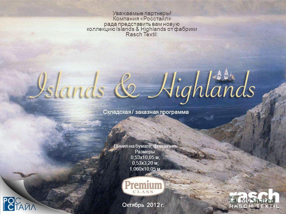 Уважаемые партнеры! Компания «Росстайл» рада представить вам новую коллекцию Islands & Highlands от фабрики Rasch Textil: Октябрь 2012 г. Винил на бумаге, флизелин. Размеры: 0,53х10,05 м; 0,53х3,20 м; 1,060х10,05 м. Складская / заказная программа