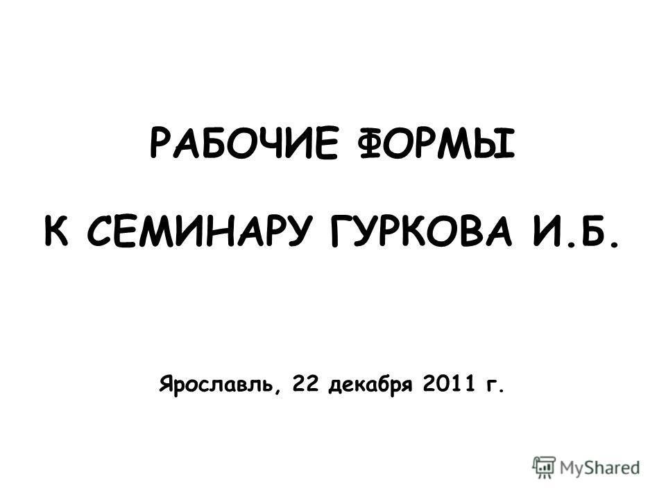 РАБОЧИЕ ФОРМЫ К СЕМИНАРУ ГУРКОВА И.Б. Ярославль, 22 декабря 2011 г.