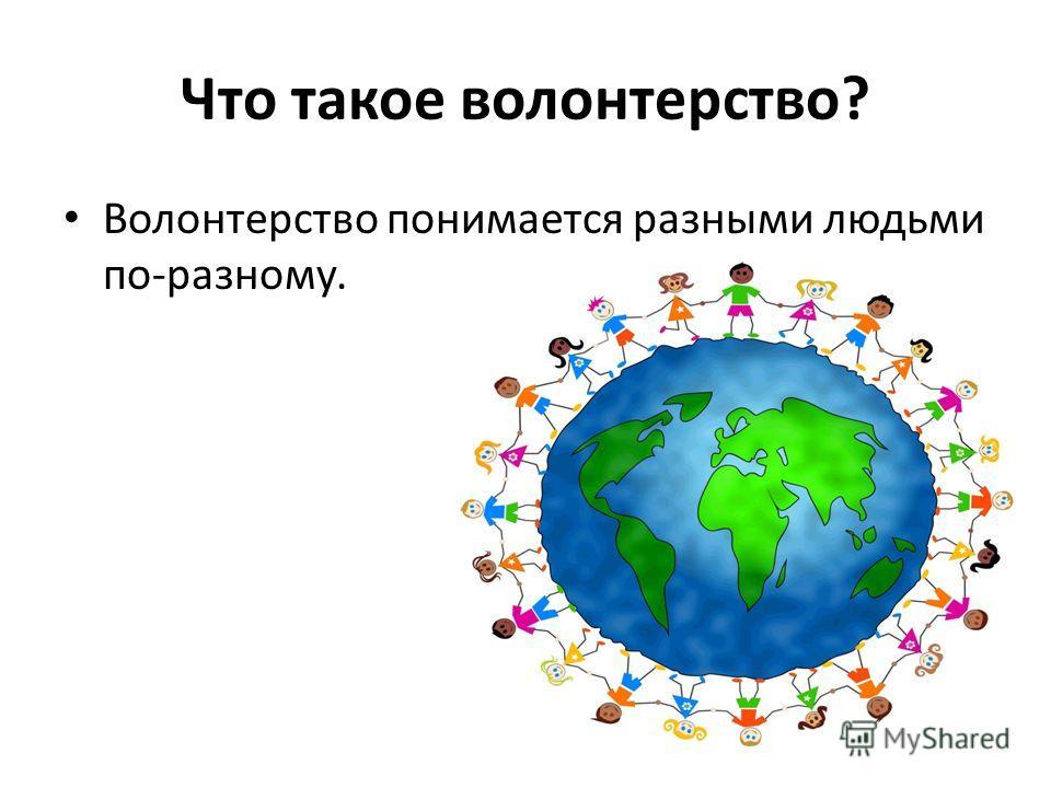 Что такое волонтерство? Волонтерство понимается разными людьми по-разному.