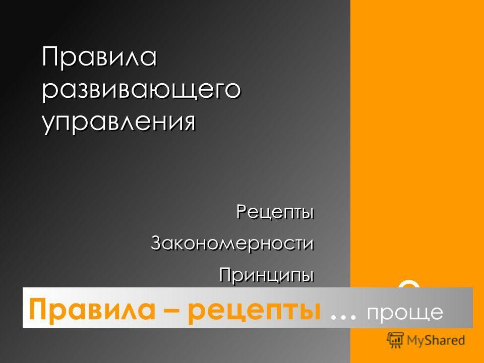 Правила развивающего управления 3. Рецепты Закономерности Принципы Рецепты Закономерности Принципы Правила – рецепты … проще