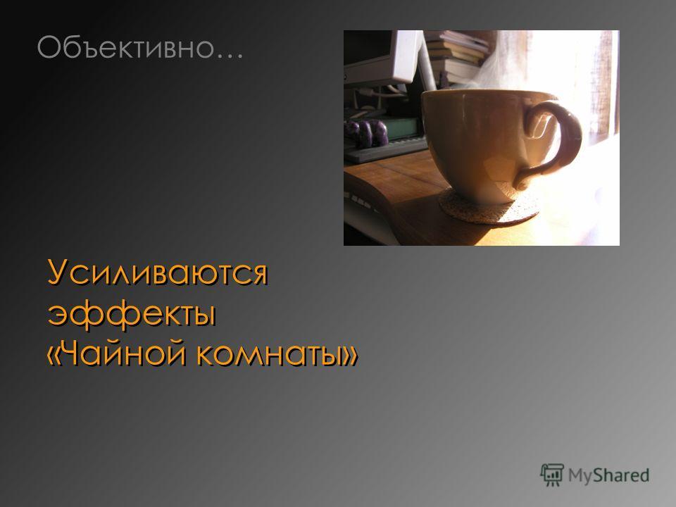 Усиливаются эффекты «Чайной комнаты» Объективно…