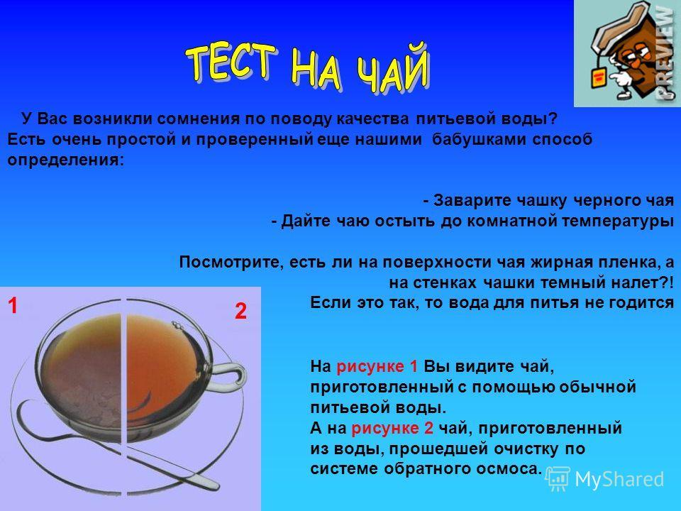 У Вас возникли сомнения по поводу качества питьевой воды? Есть очень простой и проверенный еще нашими бабушками способ определения: - Заварите чашку черного чая - Дайте чаю остыть до комнатной температуры Посмотрите, есть ли на поверхности чая жирная