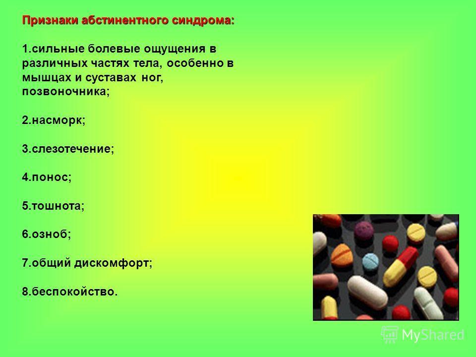 Признаки абстинентного синдрома: 1.сильные болевые ощущения в различных частях тела, особенно в мышцах и суставах ног, позвоночника; 2.насморк; 3.слезотечение; 4.понос; 5.тошнота; 6.озноб; 7.общий дискомфорт; 8.беспокойство.