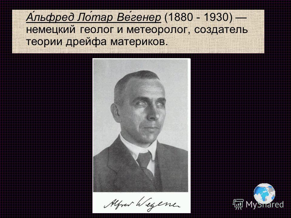 А́льфред Ло́тар Ве́генер (1880 - 1930) немецкий геолог и метеоролог, создатель теории дрейфа материков.