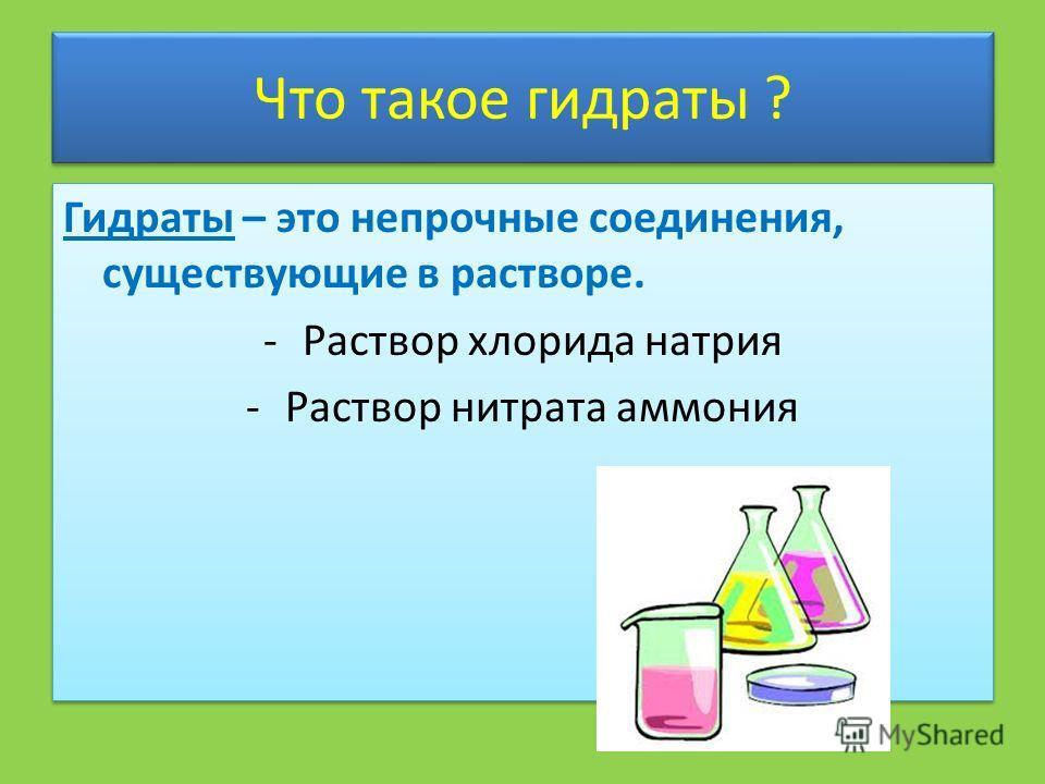Что такое гидраты ? Гидраты – это непрочные соединения, существующие в растворе. -Раствор хлорида натрия -Раствор нитрата аммония Гидраты – это непрочные соединения, существующие в растворе. -Раствор хлорида натрия -Раствор нитрата аммония