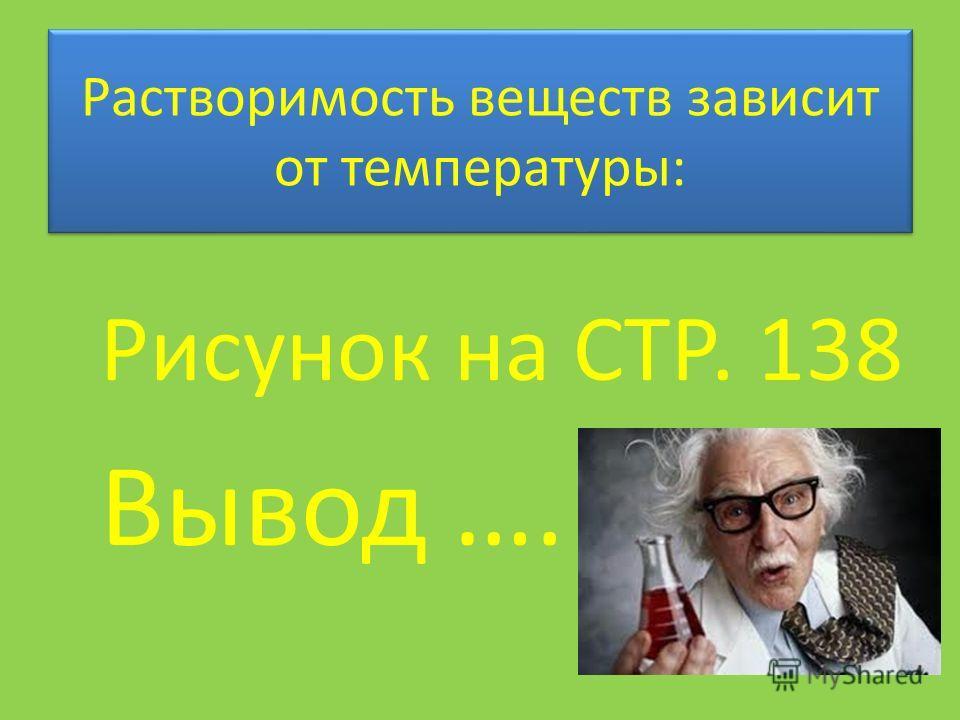 Растворимость веществ зависит от температуры: Рисунок на СТР. 138 Вывод ….