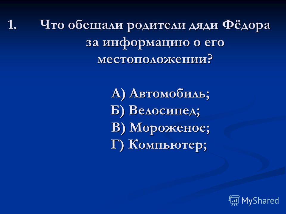 1.Что обещали родители дяди Фёдора за информацию о его местоположении? А) Автомобиль; Б) Велосипед; В) Мороженое; Г) Компьютер;
