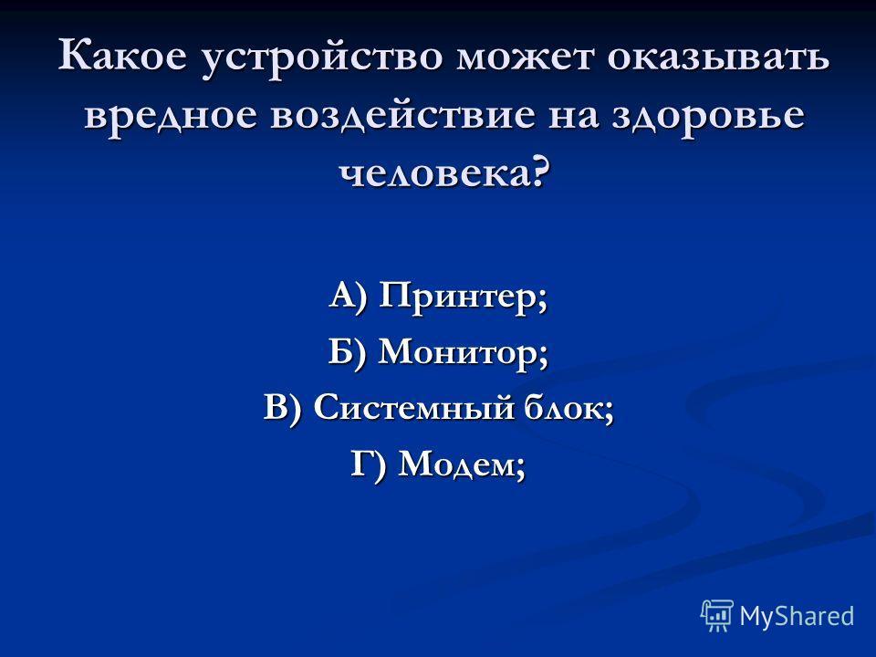 Какое устройство может оказывать вредное воздействие на здоровье человека? А) Принтер; Б) Монитор; В) Системный блок; Г) Модем;