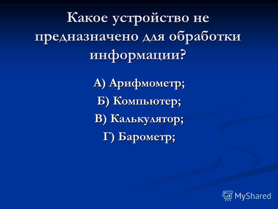 Какое устройство не предназначено для обработки информации? А) Арифмометр; Б) Компьютер; В) Калькулятор; Г) Барометр;