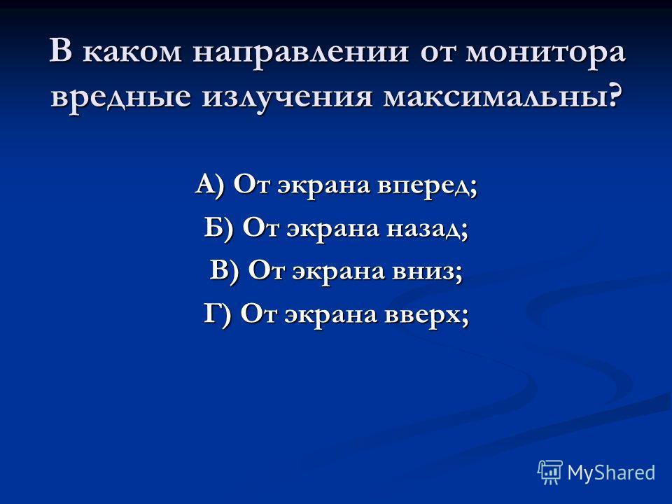 В каком направлении от монитора вредные излучения максимальны? А) От экрана вперед; Б) От экрана назад; В) От экрана вниз; Г) От экрана вверх;