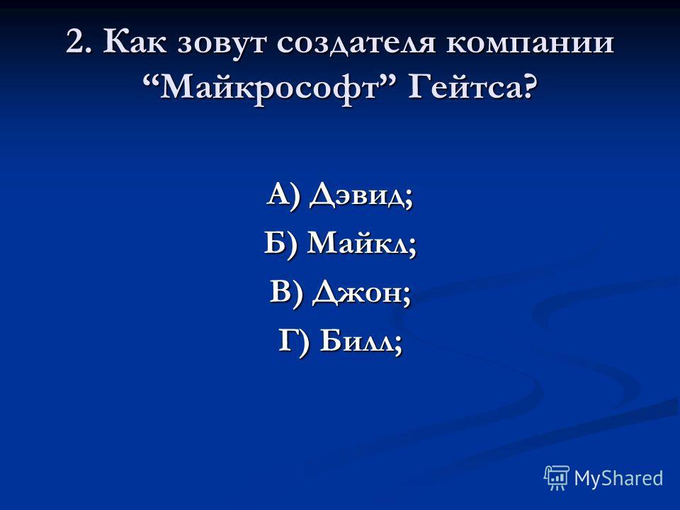 2. Как зовут создателя компании Майкрософт Гейтса? А) Дэвид; Б) Майкл; В) Джон; Г) Билл;