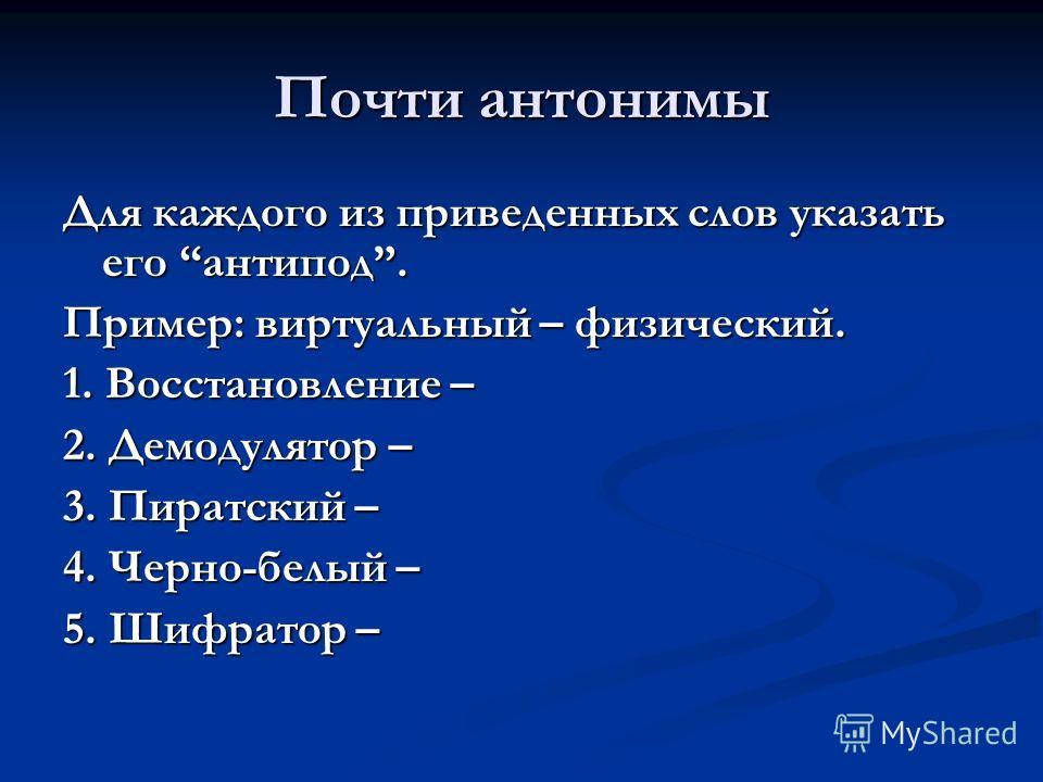 Почти антонимы Для каждого из приведенных слов указать его антипод. Пример: виртуальный – физический. 1. Восстановление – 2. Демодулятор – 3. Пиратский – 4. Черно-белый – 5. Шифратор –