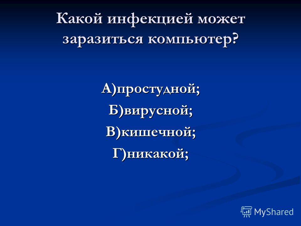 Какой инфекцией может заразиться компьютер? А)простудной;Б)вирусной;В)кишечной;Г)никакой;