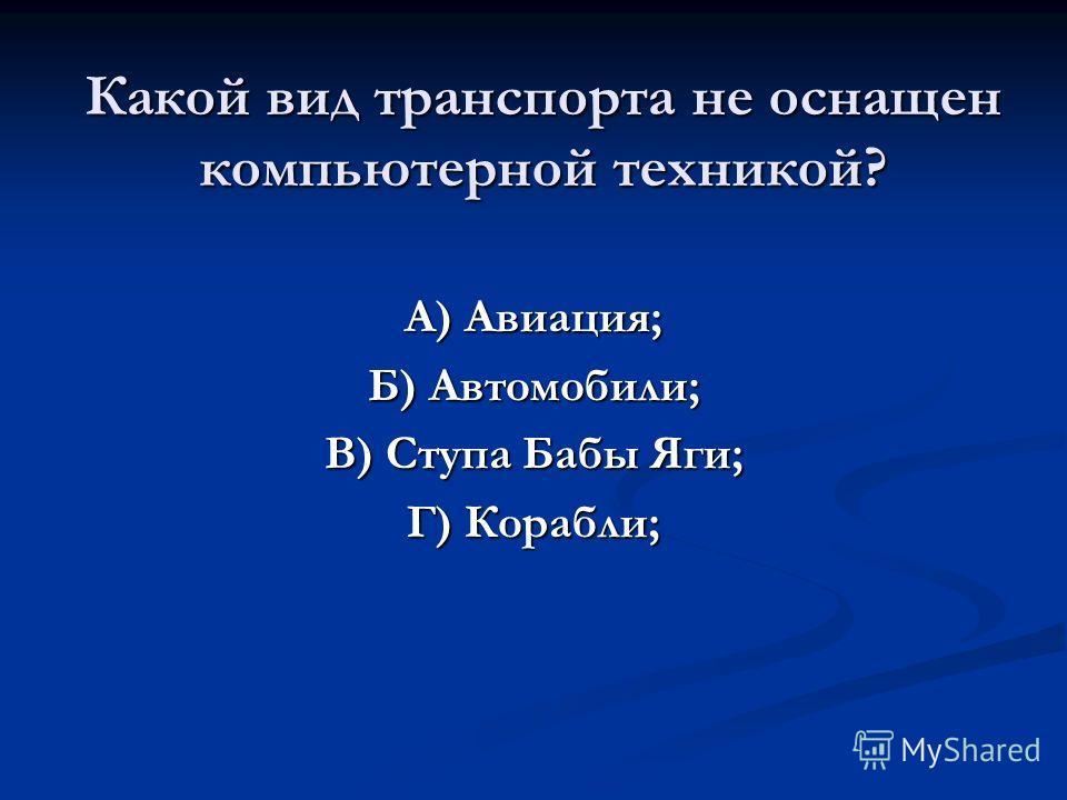 Какой вид транспорта не оснащен компьютерной техникой? А) Авиация; Б) Автомобили; В) Ступа Бабы Яги; Г) Корабли;